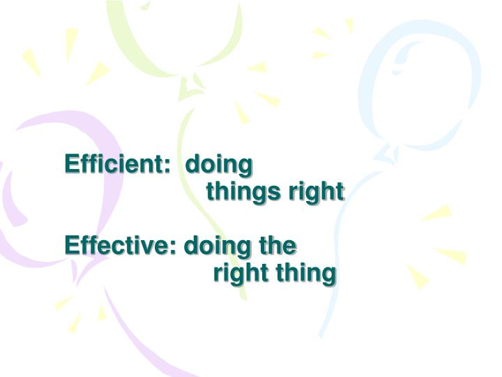 Efficient:  doing