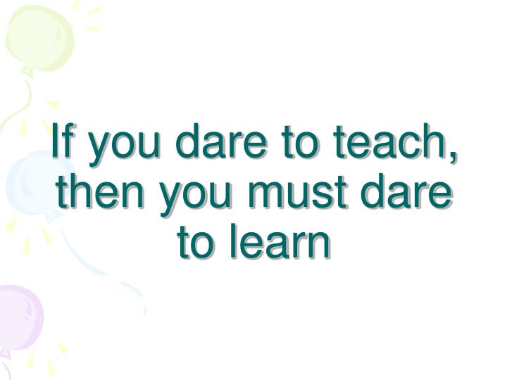 If you dare to teach, then you must dare to learn
