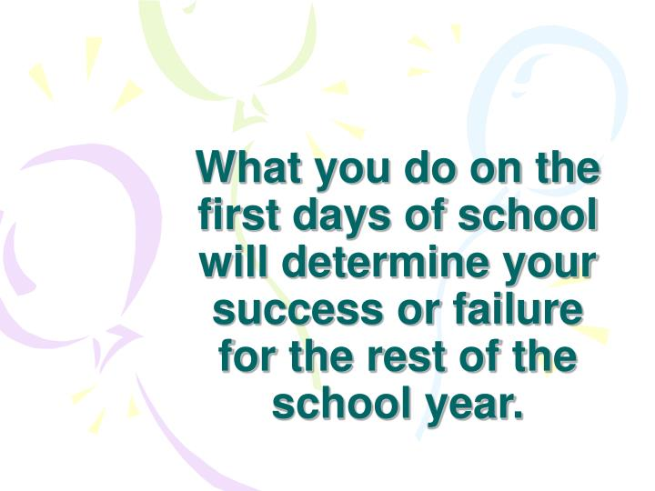 What you do on the first days of school will determine your success or failure for the rest of the school year.