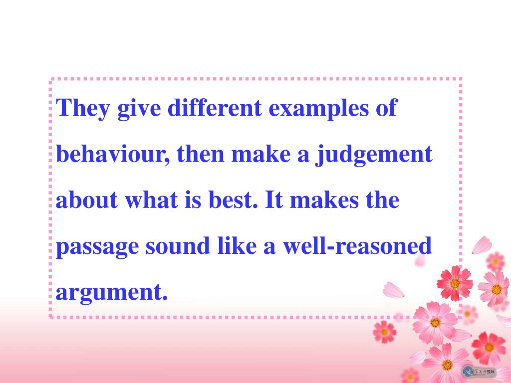 They give different examples of behaviour, then make a judgement about what is best. It makes the passage sound like a well-reasoned argument.