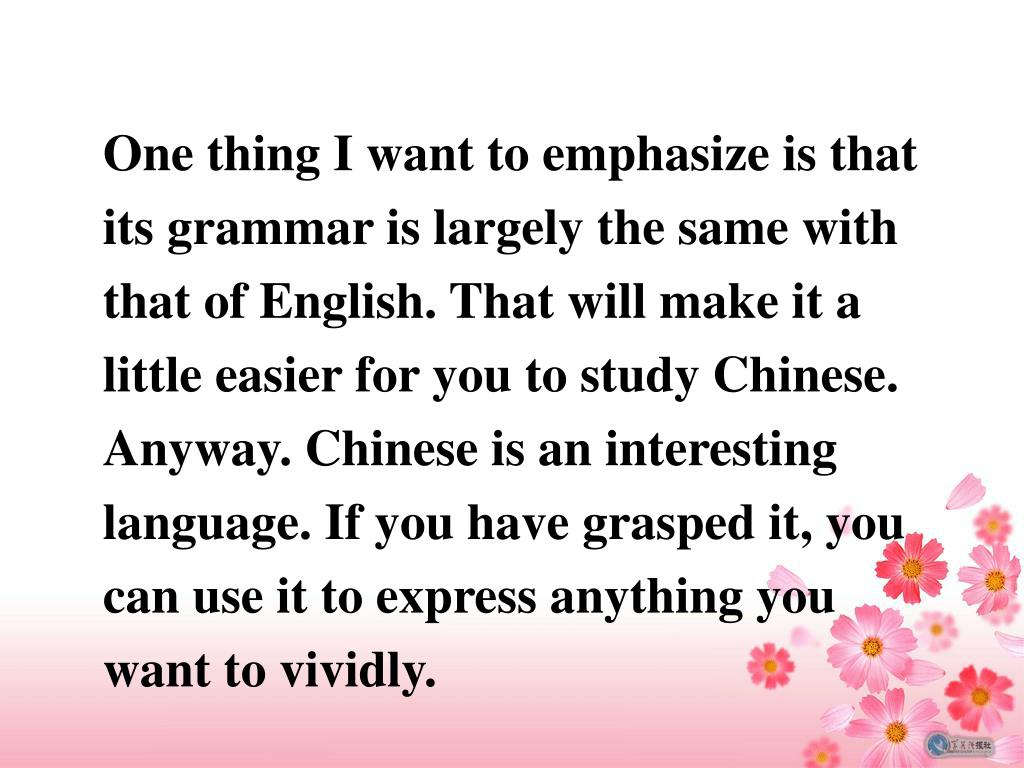One thing I want to emphasize is that its grammar is largely the same with that of English. That will make it a little easier for you to study Chinese. Anyway. Chinese is an interesting language. If you have grasped it, you can use it to express anything you want to vividly.