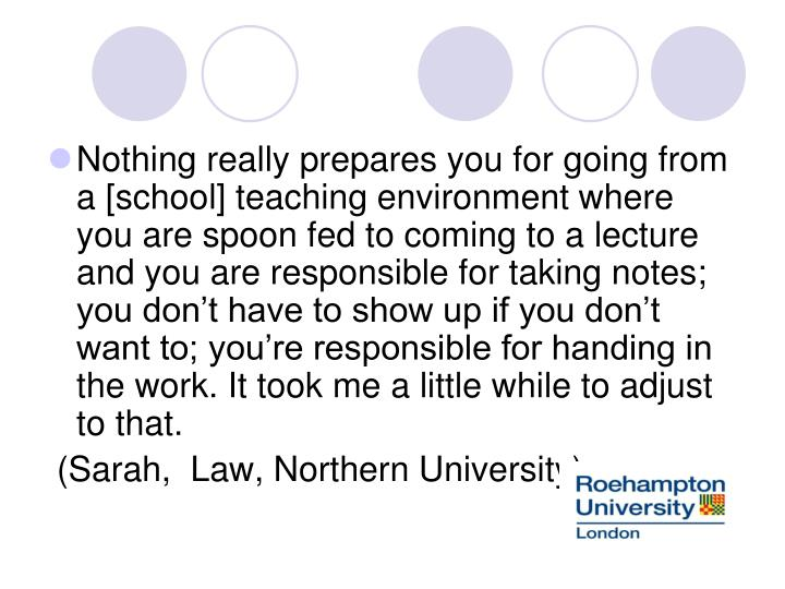 Nothing really prepares you for going from a [school] teaching environment where you are spoon fed to coming to a lecture and you are responsible for taking notes; you don't have to show up if you don't want to; you're responsible for handing in the work. It took me a little while to adjust to that.