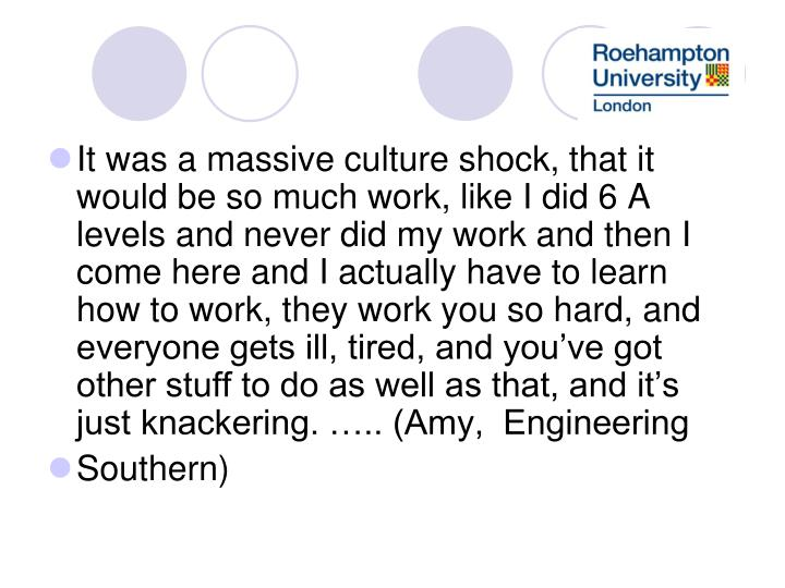 It was a massive culture shock, that it would be so much work, like I did 6 A levels and never did my work and then I come here and I actually have to learn how to work, they work you so hard, and everyone gets ill, tired, and you've got other stuff to do as well as that, and it's just knackering. ….. (Amy,  Engineering