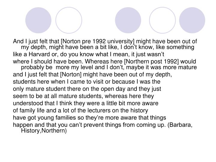 And I just felt that [Norton pre 1992 university] might have been out of my depth, might have been a bit like, I don't know, like something