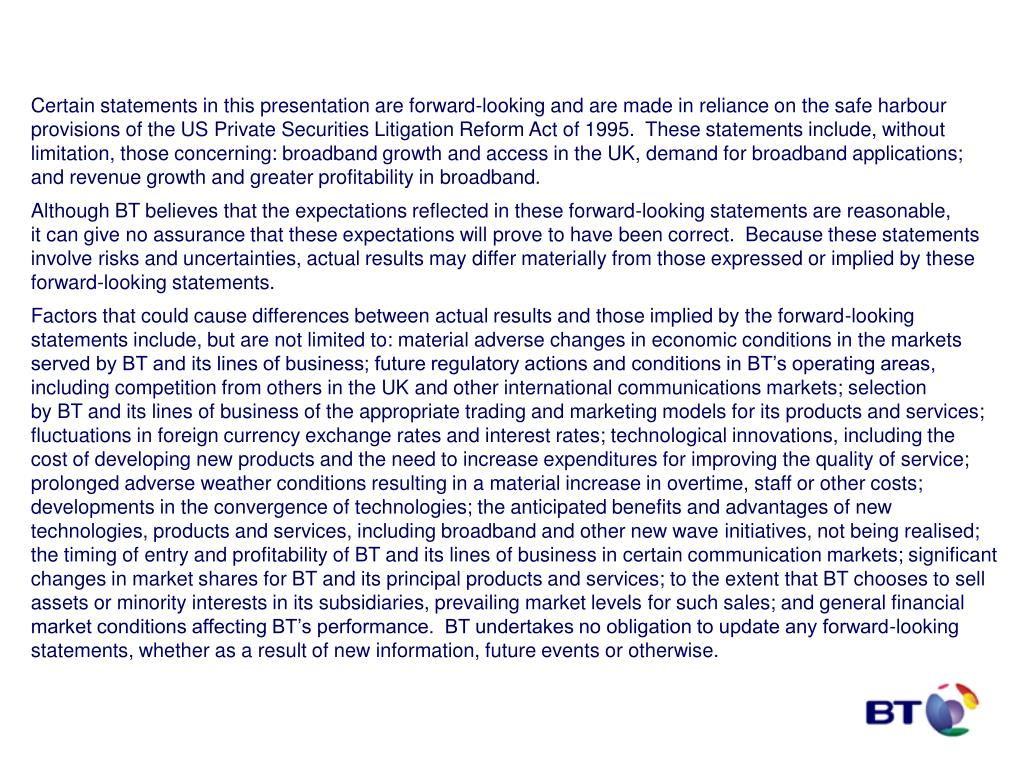 Certain statements in this presentation are forward-looking and are made in reliance on the safe harbour provisions of the US Private Securities Litigation Reform Act of 1995.  These statements include, without limitation, those concerning: broadband growth and access in the UK, demand for broadband applications;