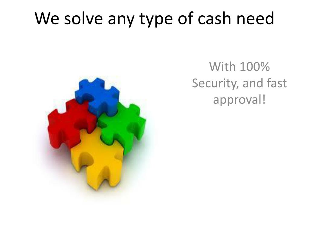 We solve any type of cash need
