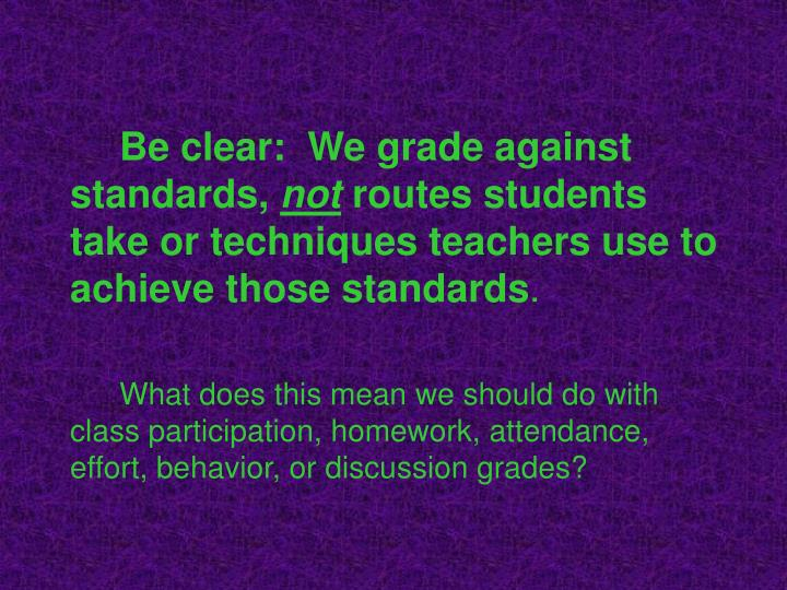 Be clear:  We grade against standards,