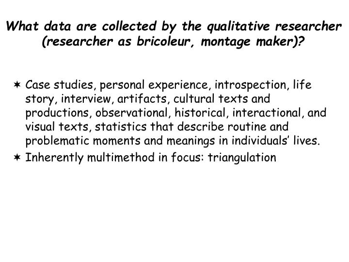 What data are collected by the qualitative researcher (researcher as bricoleur, montage maker)?