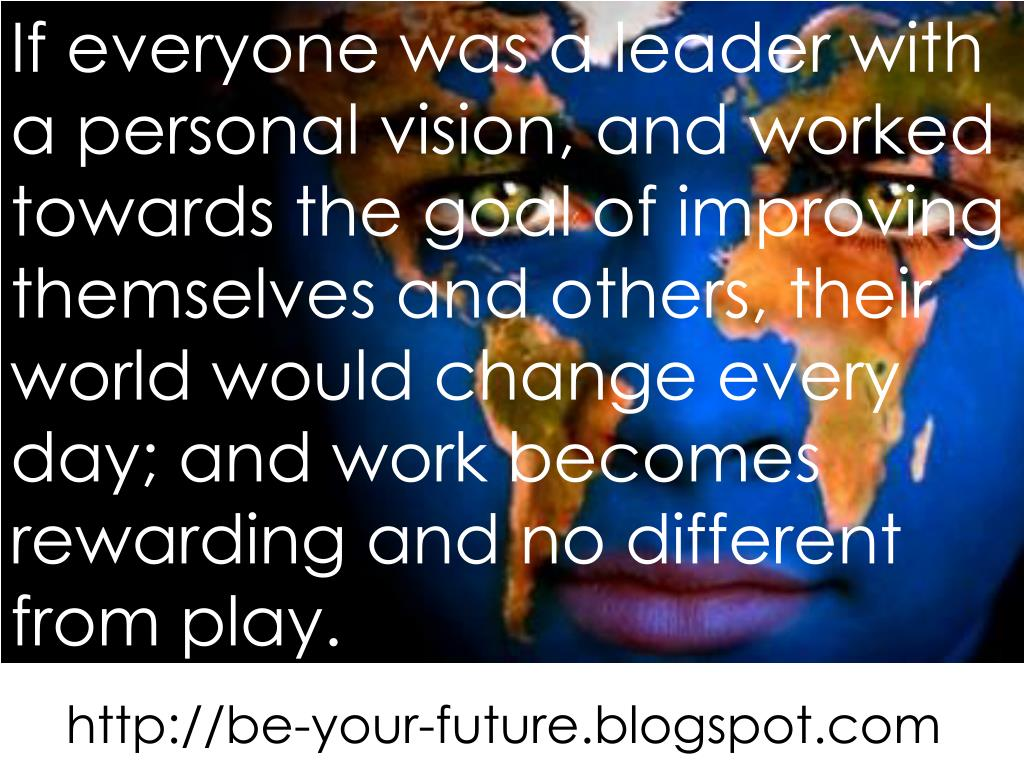 If everyone was a leader with a personal vision, and worked towards the goal of improving themselves and others, their world would change every day; and work becomes rewarding and