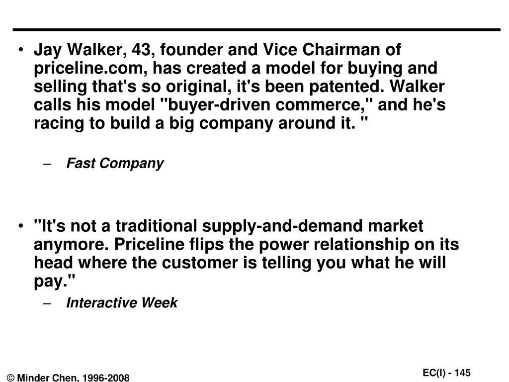 "Jay Walker, 43, founder and Vice Chairman of priceline.com, has created a model for buying and selling that's so original, it's been patented. Walker calls his model ""buyer-driven commerce,"" and he's racing to build a big company around it. """