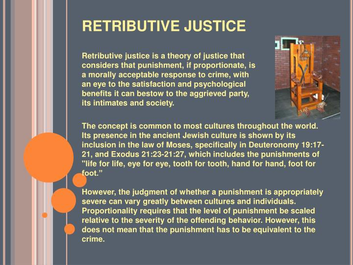 retributive justice Retributive justice, response to criminal behaviour that focuses on the  punishment of lawbreakers and the compensation of victims in general, the  severity of the.