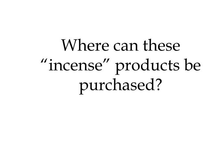 "Where can these ""incense"" products be purchased?"