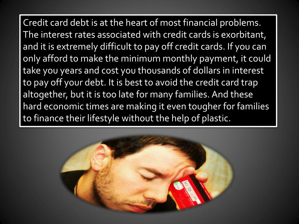 Credit card debt is at the heart of most financial problems. The interest rates associated with credit cards is exorbitant, and it is extremely difficult to pay off credit cards. If you can only afford to make the minimum monthly payment, it could take you years and cost you thousands of dollars in interest to pay off your debt. It is best to avoid the credit card trap altogether, but it is too late for many families. And these hard economic times are making it even tougher for families to finance their lifestyle without the help of plastic.
