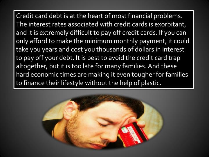 Credit card debt is at the heart of most financial problems. The interest rates associated with cred...