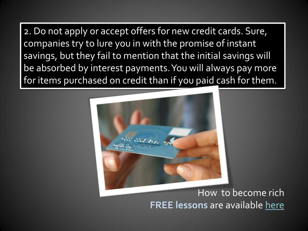 2. Do not apply or accept offers for new credit cards. Sure, companies try to lure you in with the promise of instant savings, but they fail to mention that the initial savings will be absorbed by interest payments. You will always pay more for items purchased on credit than if you paid cash for them.