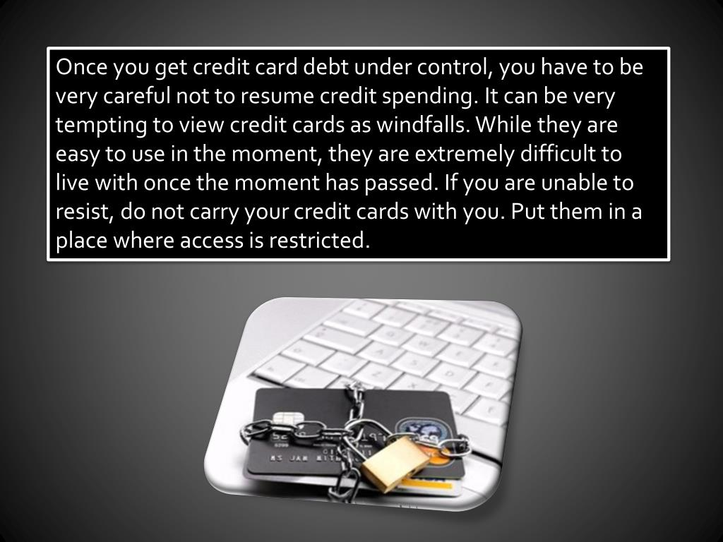 Once you get credit card debt under control, you have to be very careful not to resume credit spending. It can be very tempting to view credit cards as windfalls. While they are easy to use in the moment, they are extremely difficult to live with once the moment has passed. If you are unable to resist, do not carry your credit cards with you. Put them in a place where access is restricted.
