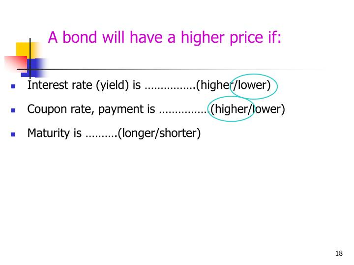 A bond will have a higher price if: