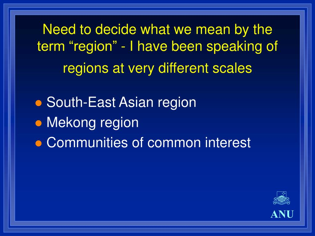 "Need to decide what we mean by the term ""region"" - I have been speaking of regions at very different scales"