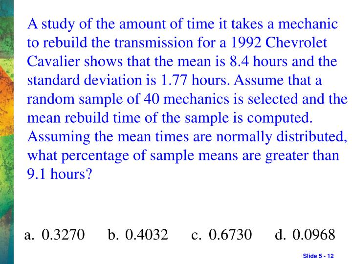 A study of the amount of time it takes a mechanic to rebuild the transmission for a 1992 Chevrolet Cavalier shows that the mean is 8.4 hours and the standard deviation is 1.77 hours. Assume that a random sample of 40 mechanics is selected and the mean rebuild time of the sample is computed. Assuming the mean times are normally distributed, what percentage of sample means are greater than 9.1 hours?