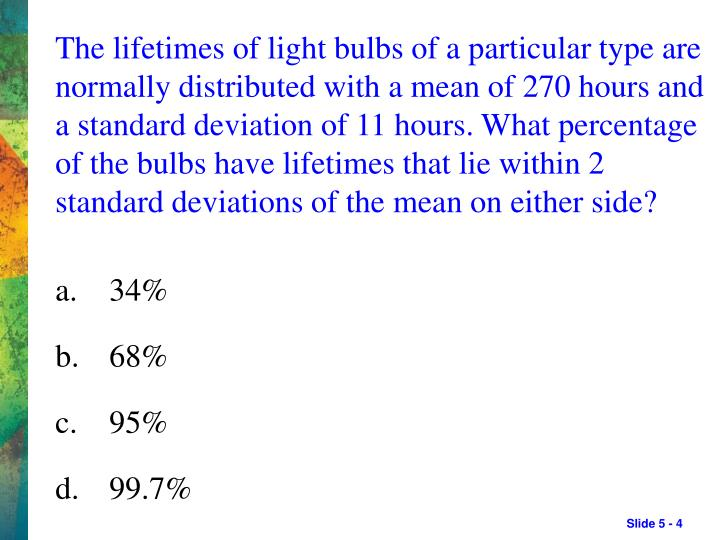 The lifetimes of light bulbs of a particular type are normally distributed with a mean of 270 hours and a standard deviation of 11 hours. What percentage of the bulbs have lifetimes that lie within 2 standard deviations of the mean on either side?