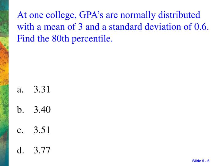 At one college, GPA's are normally distributed with a mean of 3 and a standard deviation of 0.6. Find the 80th percentile.