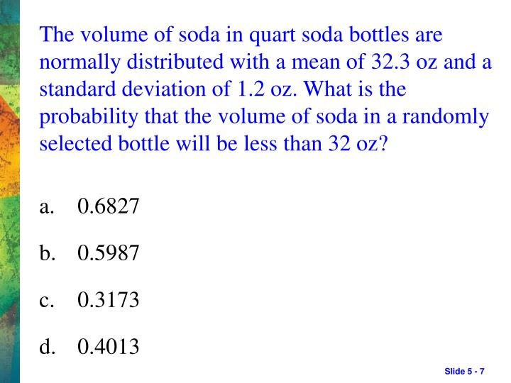 The volume of soda in quart soda bottles are normally distributed with a mean of 32.3 oz and a standard deviation of 1.2 oz. What is the probability that the volume of soda in a randomly selected bottle will be less than 32 oz?