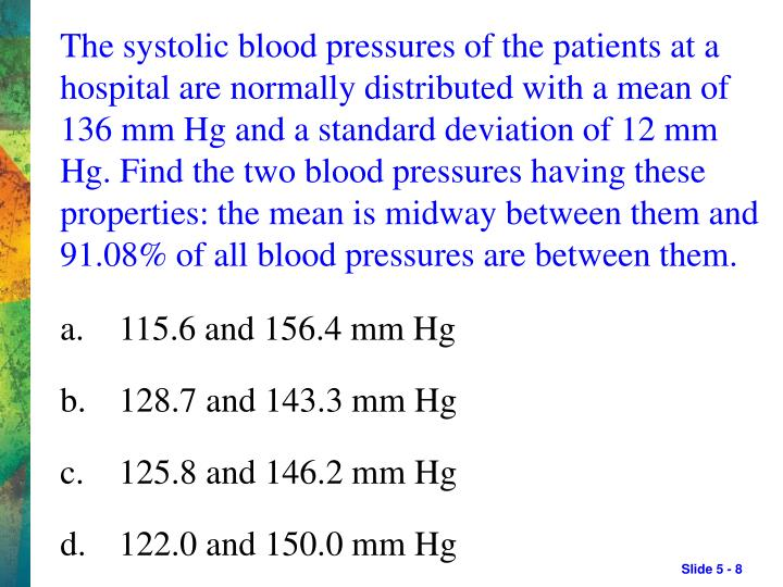 The systolic blood pressures of the patients at a hospital are normally distributed with a mean of 136 mm Hg and a standard deviation of 12 mm Hg. Find the two blood pressures having these properties: the mean is midway between them and 91.08% of all blood pressures are between them.