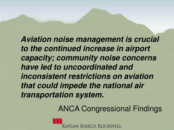 Aviation noise management is crucial to the continued increase in airport capacity; community noise concerns have led to uncoordinated and inconsistent restrictions on aviation that could impede the national air transportation system.