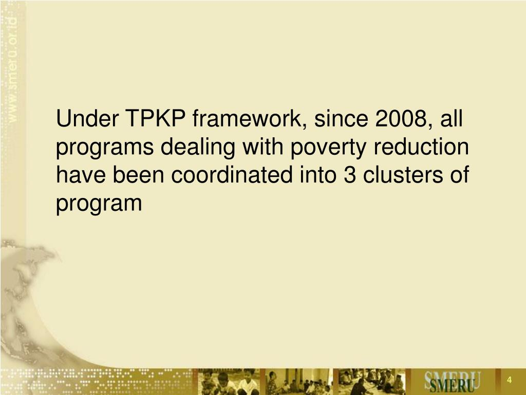 Under TPKP framework, since 2008, all programs dealing with poverty reduction have been coordinated into 3 clusters of program