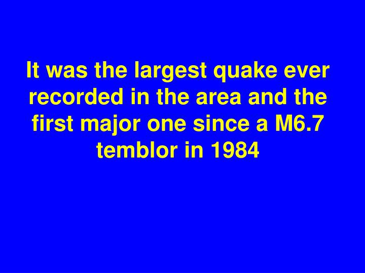 It was the largest quake ever recorded in the area and the first major one since a M6.7 temblor in 1984