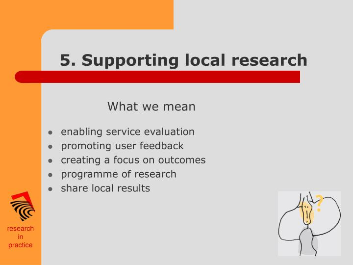 5. Supporting local research