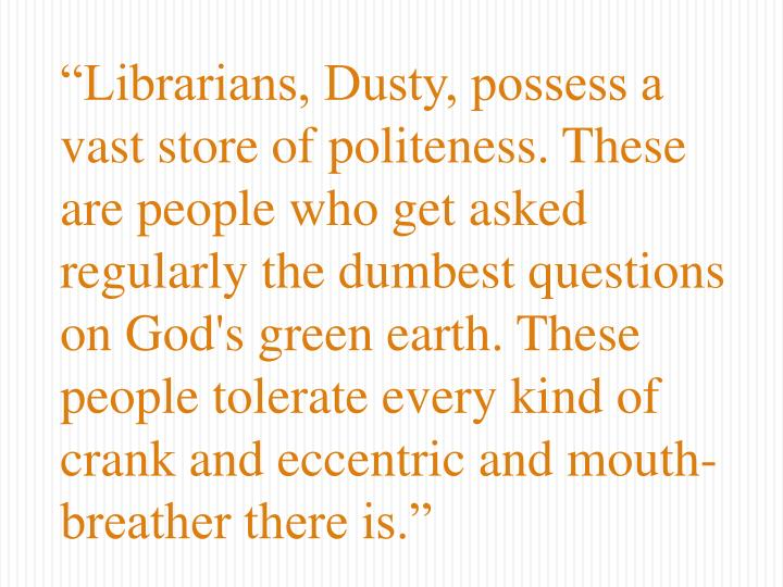 """Librarians, Dusty, possess a vast store of politeness. These are people who get asked regularly t..."