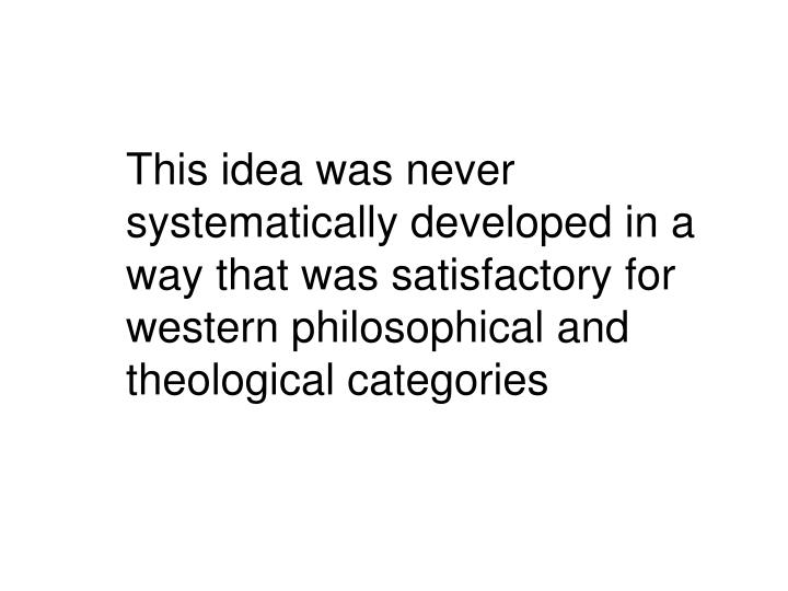 This idea was never systematically developed in a way that was satisfactory for western philosophical and theological categories