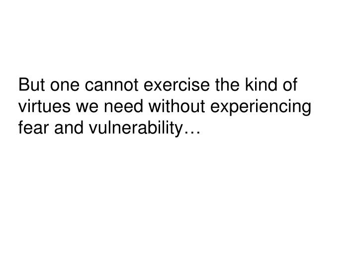 But one cannot exercise the kind of virtues we need without experiencing