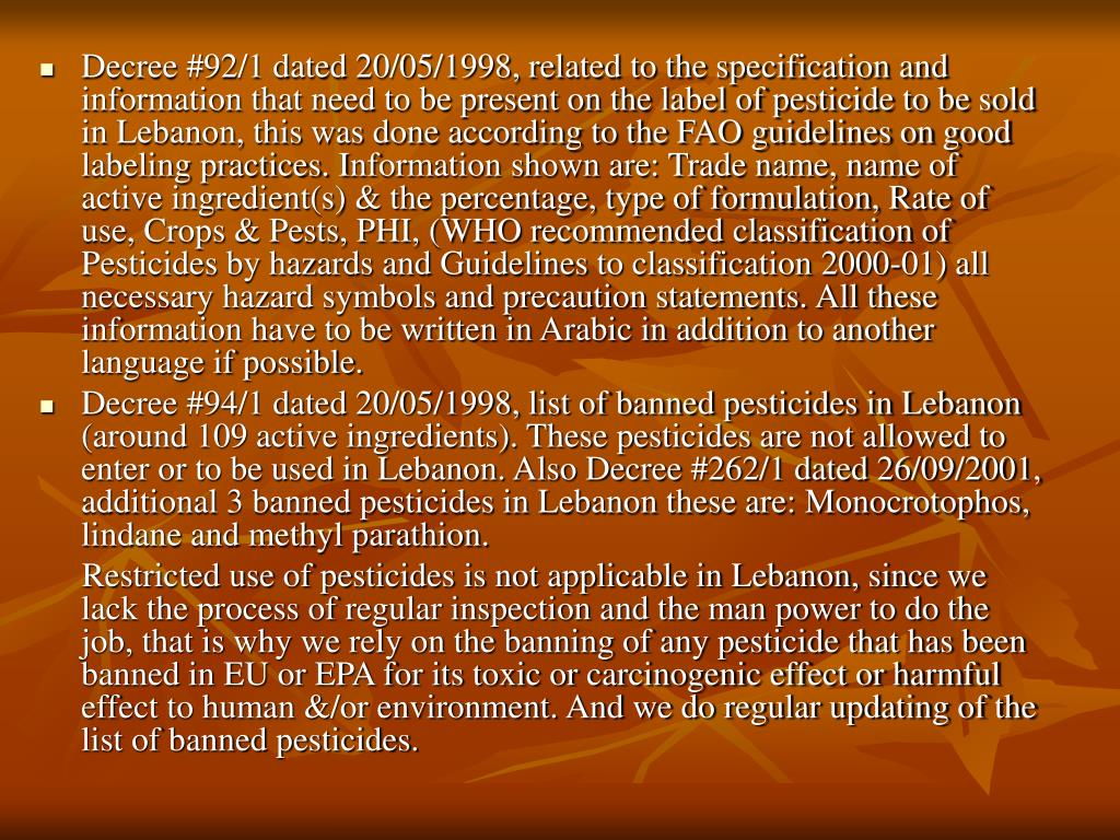 Decree #92/1 dated 20/05/1998, related to the specification and information that need to be present on the label of pesticide to be sold in Lebanon, this was done according to the FAO guidelines on good labeling practices. I