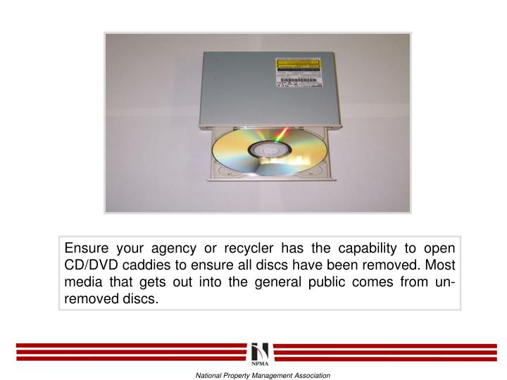 Ensure your agency or recycler has the capability to open CD/DVD caddies to ensure all discs have been removed. Most media that gets out into the general public comes from un-removed discs.