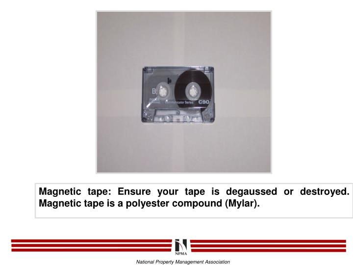 Magnetic tape: Ensure your tape is degaussed or destroyed.  Magnetic tape is a polyester compound (Mylar).