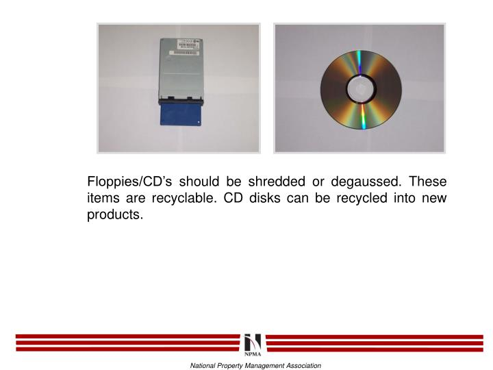 Floppies/CD's should be shredded or degaussed. These items are recyclable. CD disks can be recycled into new products.