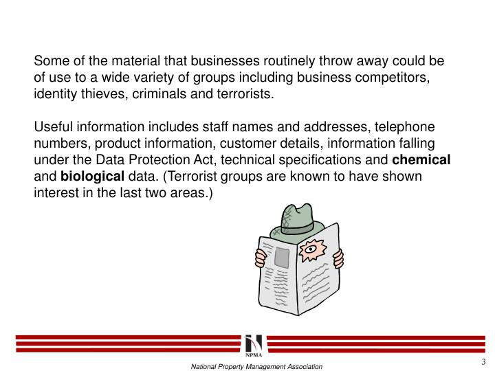 Some of the material that businesses routinely throw away could be of use to a wide variety of groups including business competitors, identity thieves, criminals and terrorists.