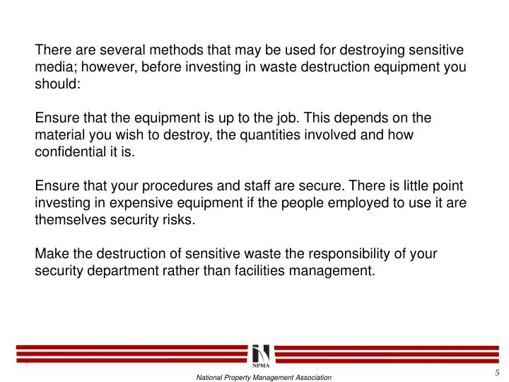 There are several methods that may be used for destroying sensitive media; however, before investing in waste destruction equipment you should: