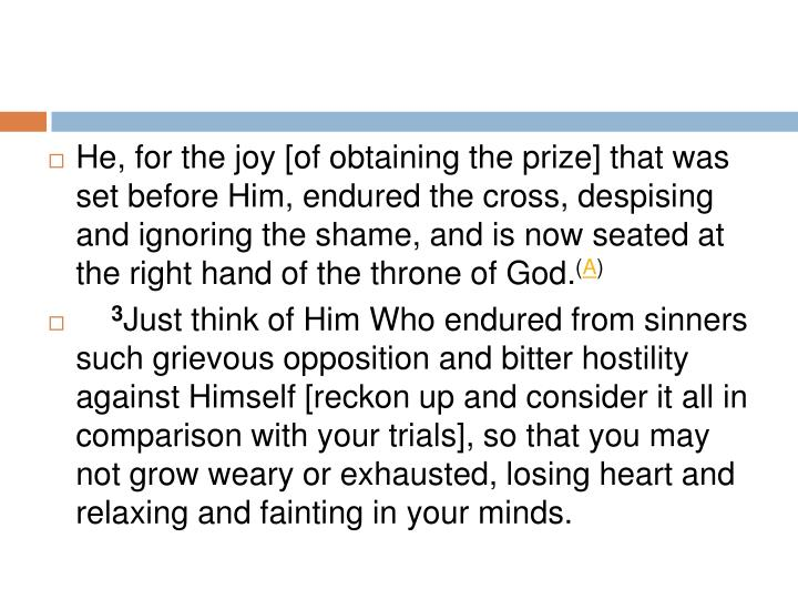 He, for the joy [of obtaining the prize] that was set before Him, endured the cross, despising and ignoring the shame, and is now seated at the right hand of the throne of God.