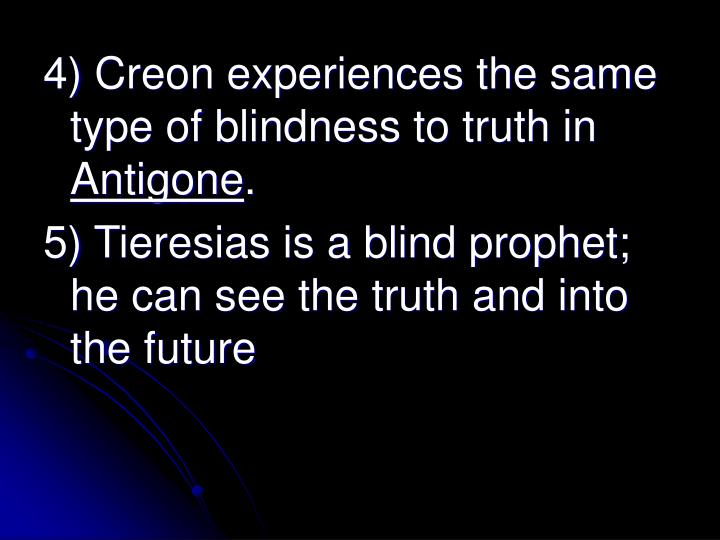 4) Creon experiences the same type of blindness to truth in