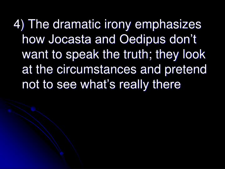 4) The dramatic irony emphasizes how Jocasta and Oedipus don't want to speak the truth; they look at the circumstances and pretend not to see what's really there