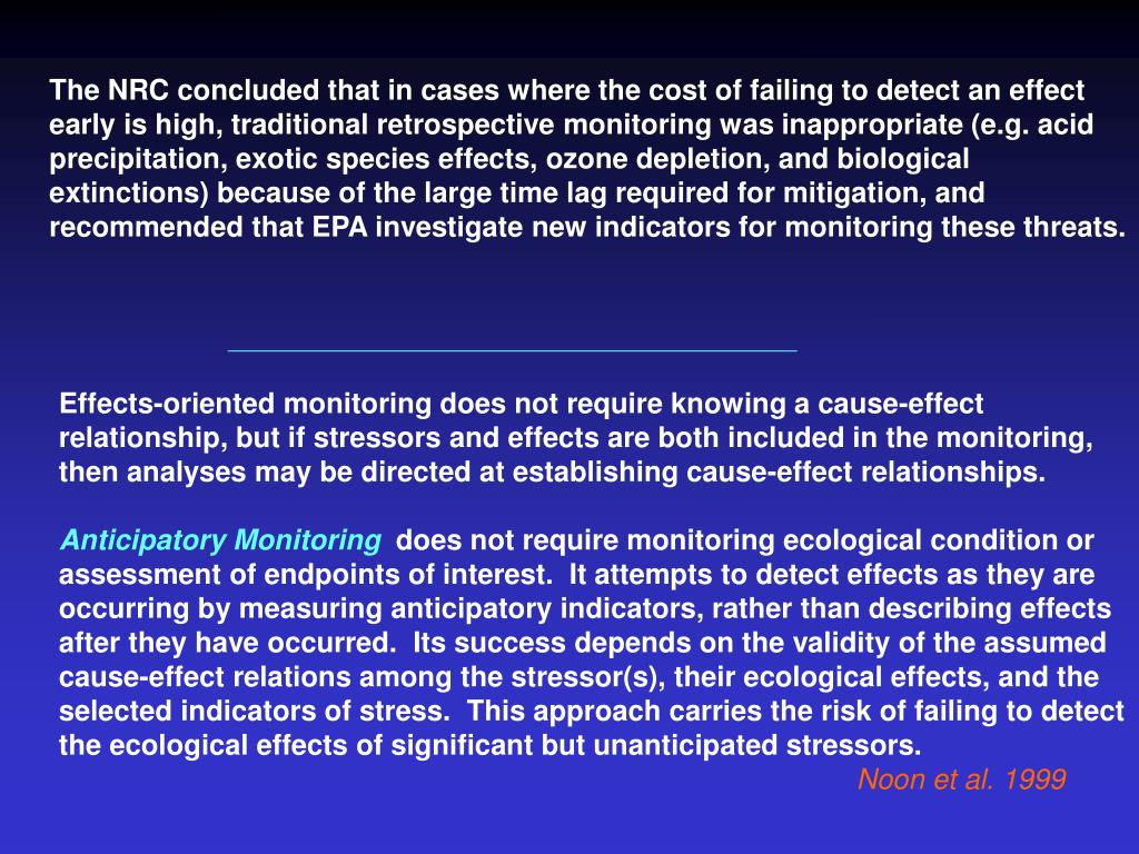 The NRC concluded that in cases where the cost of failing to detect an effect early is high, traditional retrospective monitoring was inappropriate (e.g. acid precipitation, exotic species effects, ozone depletion, and biological extinctions) because of the large time lag required for mitigation, and recommended that EPA investigate new indicators for monitoring these threats.