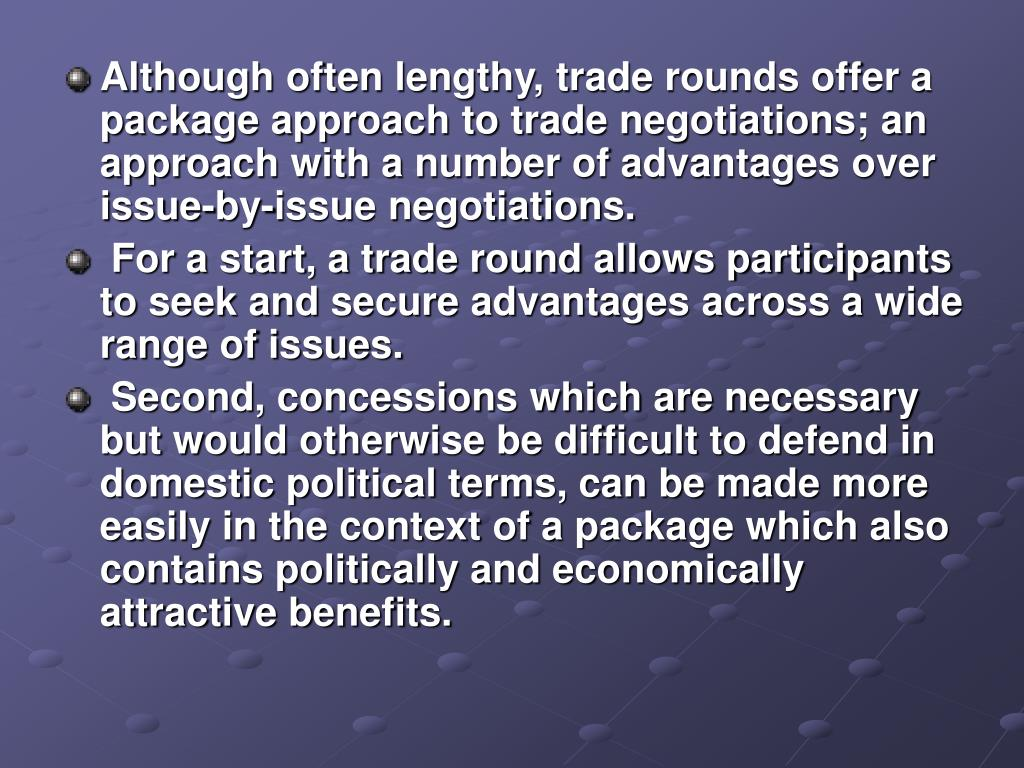 Although often lengthy, trade rounds offer a package approach to trade negotiations; an approach with a number of advantages over issue-by-issue negotiations.