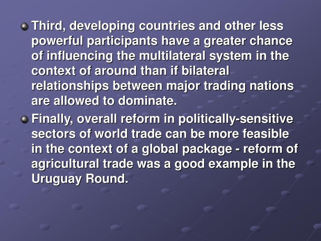 Third, developing countries and other less powerful participants have a greater chance of influencing the multilateral system in the context of around than if bilateral relationships between major trading nations are allowed to dominate.