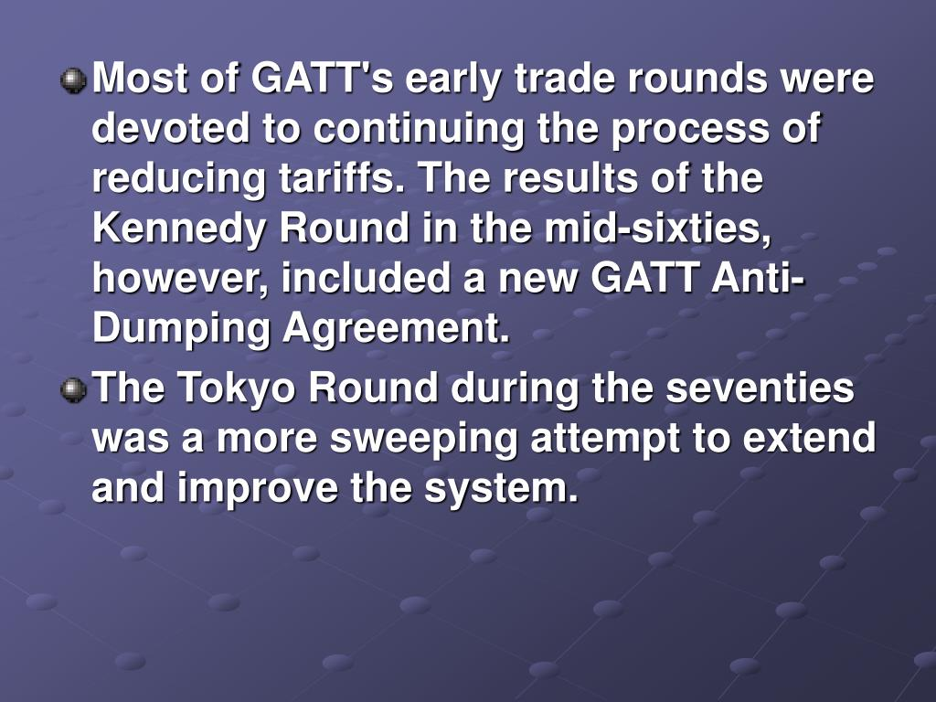 Most of GATT's early trade rounds were devoted to continuing the process of reducing tariffs. The results of the Kennedy Round in the mid-sixties, however, included a new GATT Anti-Dumping Agreement.