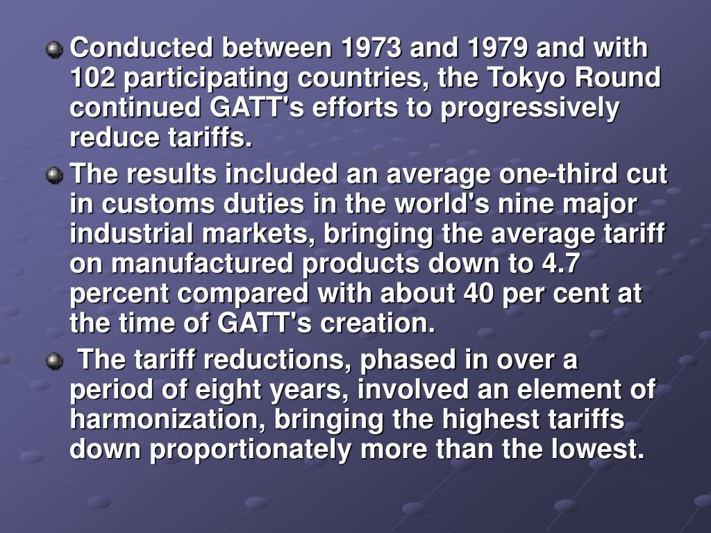 Conducted between 1973 and 1979 and with 102 participating countries, the Tokyo Round continued GATT's efforts to progressively reduce tariffs.