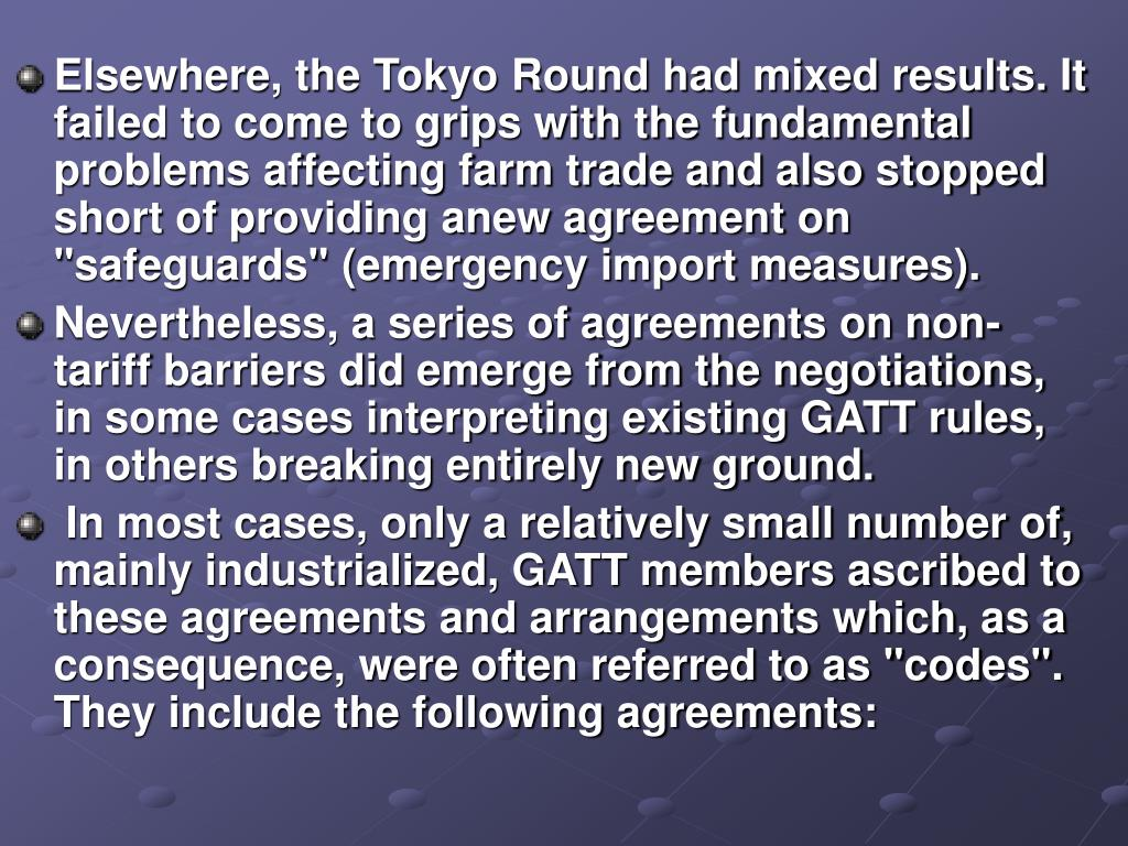 """Elsewhere, the Tokyo Round had mixed results. It failed to come to grips with the fundamental problems affecting farm trade and also stopped short of providing anew agreement on """"safeguards"""" (emergency import measures)."""