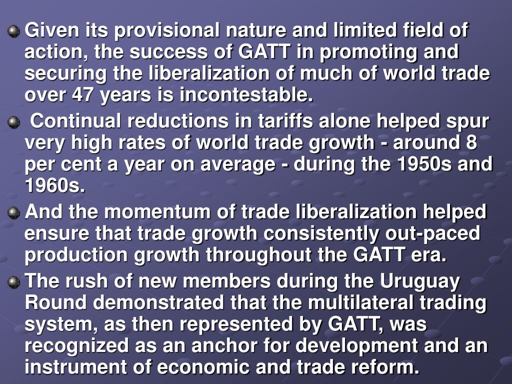 Given its provisional nature and limited field of action, the success of GATT in promoting and securing the liberalization of much of world trade over 47 years is incontestable.